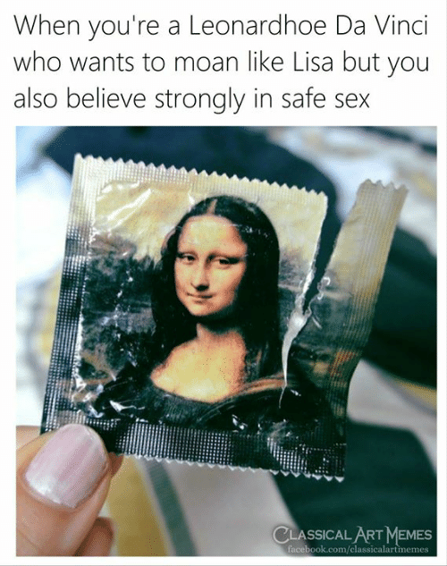 Facebook, Memes, and Sex: When you're a Leonardhoe Da Vinci  who wants to moan like Lisa but you  also believe strongly in safe sex  CLASSICAL ART MEMES  facebook.com/classicalartmemes