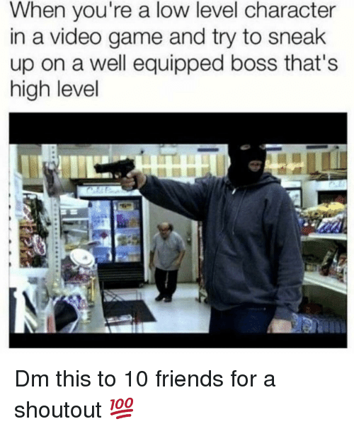 Friends, Memes, and Game: When you're a low level character  in a video game and try to sneak  up on a well equipped boss that's  high level Dm this to 10 friends for a shoutout 💯