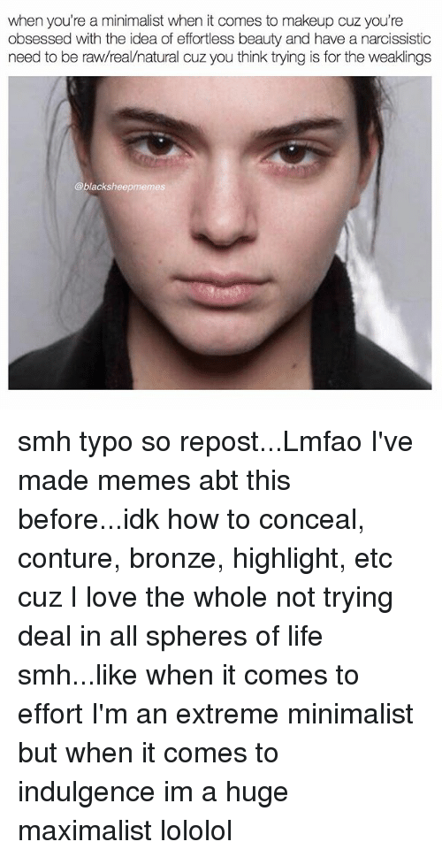 Life, Love, and Makeup: when you're a minimalist when it comes to makeup cuz you're  obsessed with the idea of effortless beauty and have a narcissistic  need to be raw/real/natural cuz you think trying is for the weaklings  @blacksheepmemes smh typo so repost...Lmfao I've made memes abt this before...idk how to conceal, conture, bronze, highlight, etc cuz I love the whole not trying deal in all spheres of life smh...like when it comes to effort I'm an extreme minimalist but when it comes to indulgence im a huge maximalist lololol