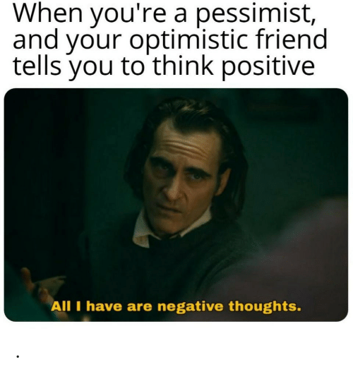 Optimistic, Friend, and Think: When you're a pessimist,  and your optimistic friend  tells you to think positive  All I have are negative thoughts. .