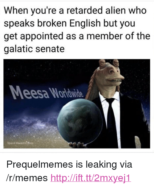 "Prequelmemes: When you're a retarded alien who  speaks broken English but you  get appointed as a member of the  galatic senate  esa Wardwide  Spacé Muslimg eore <p>Prequelmemes is leaking via /r/memes <a href=""http://ift.tt/2mxyej1"">http://ift.tt/2mxyej1</a></p>"