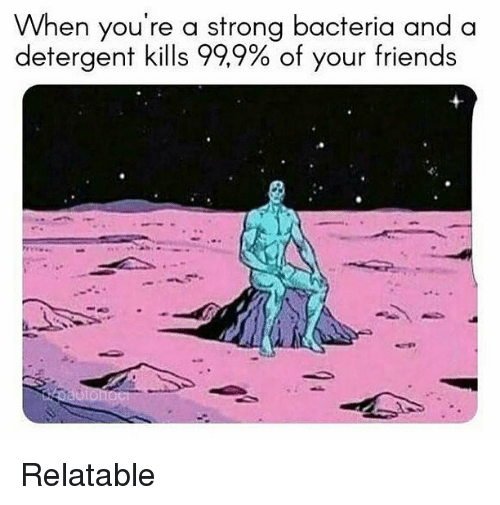 Friends, Relatable, and Dank Memes: When you're a strong bacteria and a  detergent kills 999%of your friends Relatable