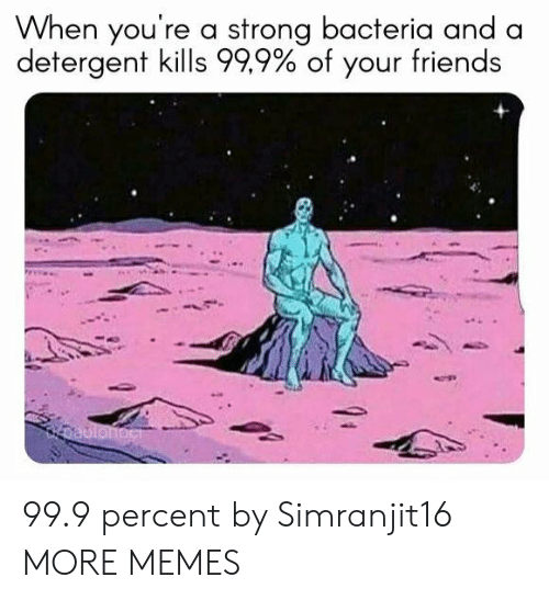Dank, Friends, and Memes: When you're a strong bacteria and a  detergent kills 999%of your friends 99.9 percent by Simranjit16 MORE MEMES