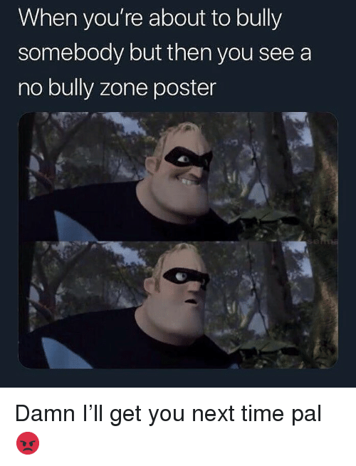 Memes, Time, and 🤖: When you're about to bully  somebody but then you see a  no bully zone poster  el Damn I'll get you next time pal 😡