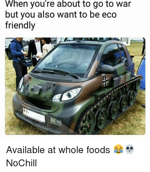 Funny, Whole Foods, and War: When you're about to go to war  but you also want to be eco  friendly  」レ  84 0 Available at whole foods 😂💀 NoChill