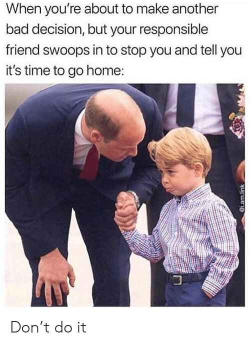 Bad, Memes, and Home: When you're about to make another  bad decision, but your responsible  friend swoops in to stop you and tell you  it's time to go home Don't do it