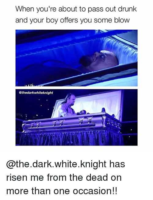 Drunk, Memes, and White: When you're about to pass out drunk  and your boy offers you some blow  Sthedarkwhiteknight @the.dark.white.knight has risen me from the dead on more than one occasion!!