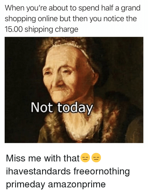 Funny, Shopping, and Grand: When you're about to spend half a grand  shopping online but then you notice the  15.00 shipping charge  Not todav Miss me with that😑😑 ihavestandards freeornothing primeday amazonprime