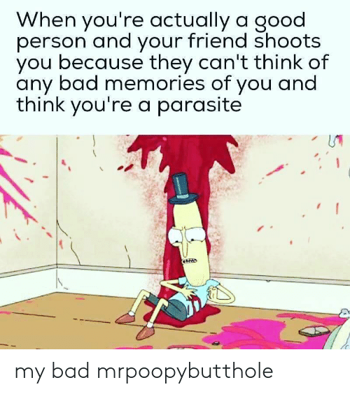Bad, Good, and Friend: When you're actually a good  person and your friend shoots  you because they can't think of  any bad memories of you and  think you're a parasite my bad mrpoopybutthole