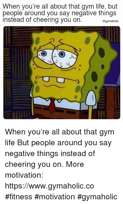 Gym, Life, and Fitness: When you're all about that gym life, but  people around you say negative things  instead of cheering you on.  @gymaholic When you're all about that gym life  But people around you say negative things instead of cheering you on.  More motivation: https://www.gymaholic.co  #fitness #motivation #gymaholic
