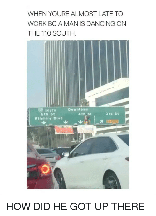 Andrew Bogut, Dancing, and Work: WHEN YOURE ALMOST LATE TO  WORK BC A MAN IS DANCING ON  THE 110 SOUTH.  Downtown  ㈣ SOUTH  6th St  Wilshire Blvd  4th St  3rd St HOW DID HE GOT UP THERE