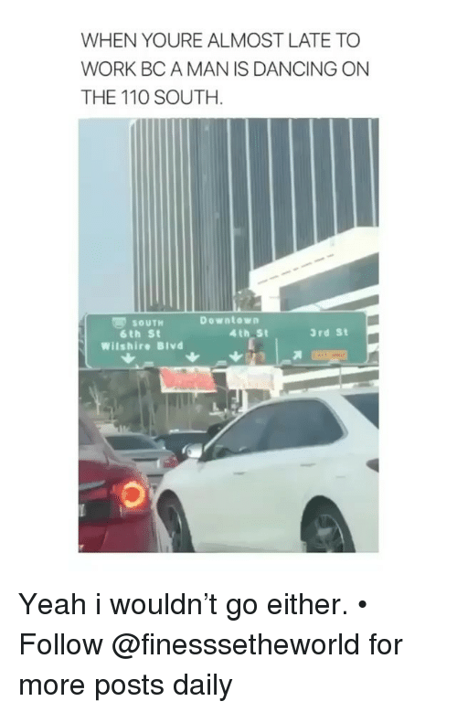 Andrew Bogut, Dancing, and Memes: WHEN YOURE ALMOST LATE TO  WORK BC A MAN IS DANCING ON  THE 110 SOUTH.  零SOUTH  6th St  Wilshire Blvd  Downtown  4th St  3rd St Yeah i wouldn't go either. • Follow @finesssetheworld for more posts daily