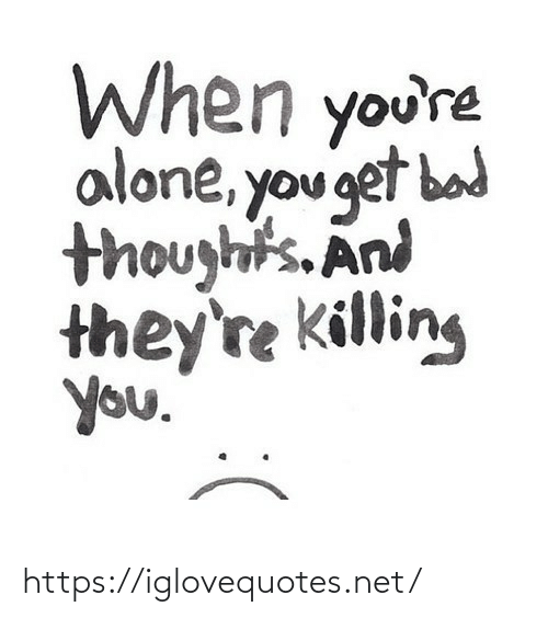 Being alone: When you're  alone, you get bad  thoughts. And  they're killing  you. https://iglovequotes.net/