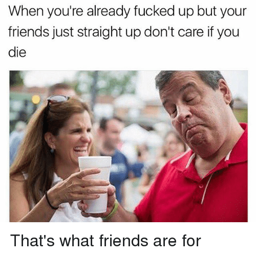 Friends, Dank Memes, and Ares: When you're already fucked up but your  friends just straight up don't care if you  die That's what friends are for