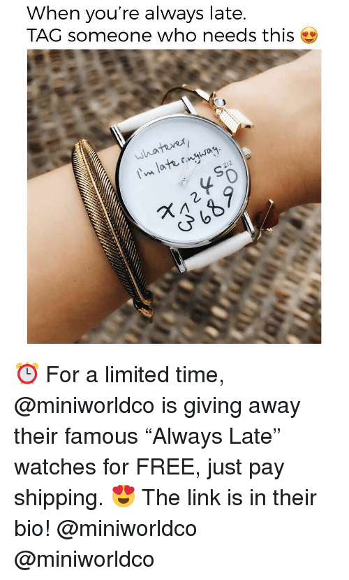 """Funny, Memes, and Free: When you're always late.  TAG someone who needs this  er  whatuns  n late onqsa  ZIZ  0 ⏰ For a limited time, @miniworldco is giving away their famous """"Always Late"""" watches for FREE, just pay shipping. 😍 The link is in their bio! @miniworldco @miniworldco"""