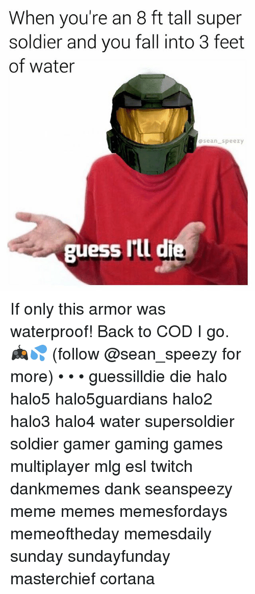 Dank, Fall, and Halo: When you're an 8 ft tall super  soldier and you fall into 3 feet  of water  sean speezy  guess rlld If only this armor was waterproof! Back to COD I go. 🎮💦 (follow @sean_speezy for more) • • • guessilldie die halo halo5 halo5guardians halo2 halo3 halo4 water supersoldier soldier gamer gaming games multiplayer mlg esl twitch dankmemes dank seanspeezy meme memes memesfordays memeoftheday memesdaily sunday sundayfunday masterchief cortana