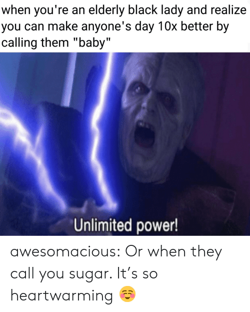 "Tumblr, Black, and Blog: when you're an elderly black lady and realize  you can make anyone's day 10x better by  calling them ""baby""  Unlimited power! awesomacious:  Or when they call you sugar. It's so heartwarming ☺️"