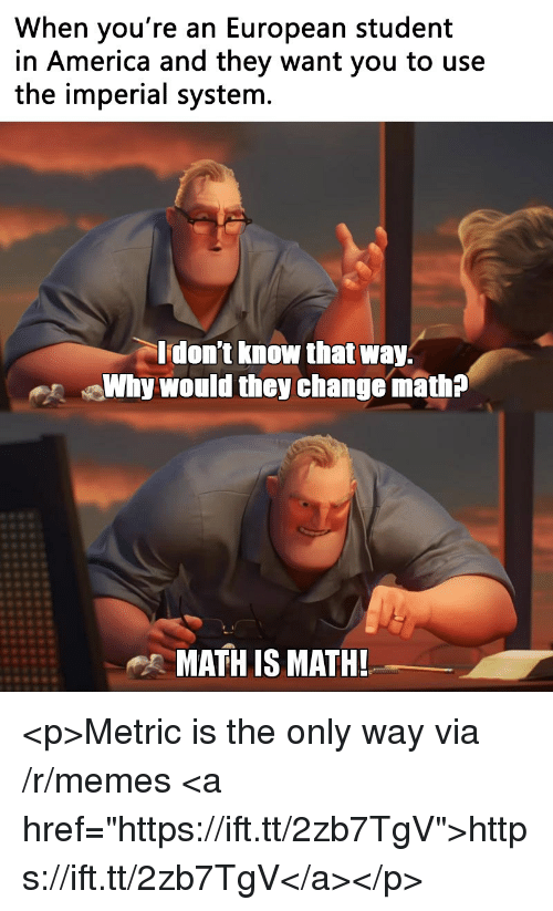 """America, Memes, and Math: When you're an European student  in America and they want you to use  the imperial systenm  don't know that way.  Why would they change math?  MATH IS MATH! <p>Metric is the only way via /r/memes <a href=""""https://ift.tt/2zb7TgV"""">https://ift.tt/2zb7TgV</a></p>"""