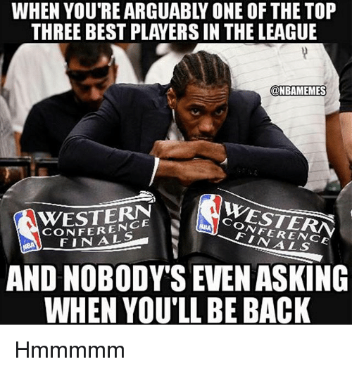 Nba, Best, and The League: WHEN YOU'RE ARGUABLY ONE OF THE TOP  THREE BEST PLAYERS IN THE LEAGUE  @NBAMEMES  WESTERN  CONFERENCESTE  CONFERENCE  AND NOBODY'S EVEN ASKING  WHEN YOU'LL BE BACK Hmmmmm