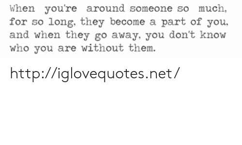 Http, Net, and Who: When you're around someone so much,  for so long, they become a part of you,  and when they go away, you don't know  who you are without them. http://iglovequotes.net/