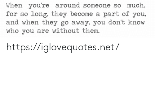 so long: When you're around someone so much,  for so long, they become a part of you,  and when they go away, you don't know  who you are without them. https://iglovequotes.net/