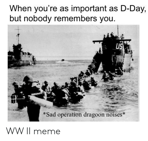 Meme, History, and Sad: When you're as important as D-Day,  but nobody remembers you.  US  *Sad operation dragoon noises* WW II meme