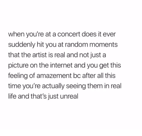 Internet, Life, and Time: when you're at a concert does it ever  suddenly hit you at random moments  that the artist is real and not just a  picture on the internet and you get this  feeling of amazement bc after all this  time you're actually seeing them in real  life and that's just unreal