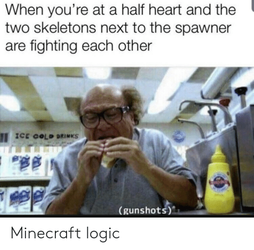 skeletons: When you're at a half heart and the  two skeletons next to the spawner  are fighting each other  ICE COLD DRINKS  (gunshots) Minecraft logic