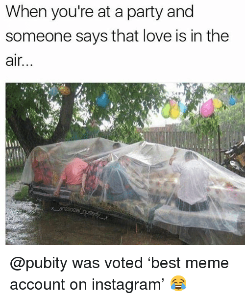 Instagram, Love, and Meme: When you're at a party and  someone says that love is in the  air.. @pubity was voted 'best meme account on instagram' 😂