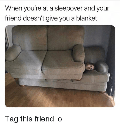 Funny, Lol, and Sleepover: When you're at a sleepover and your  friend doesn't give you a blanket Tag this friend lol