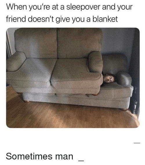 Sleepover, Friend, and Man: When you're at a sleepover and your  friend doesn't give you a blanket Sometimes man ಥ_ಥ