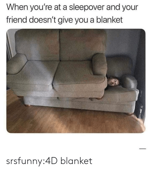 Sleepover: When you're at a sleepover and your  friend doesn't give you a blanket srsfunny:4D blanket