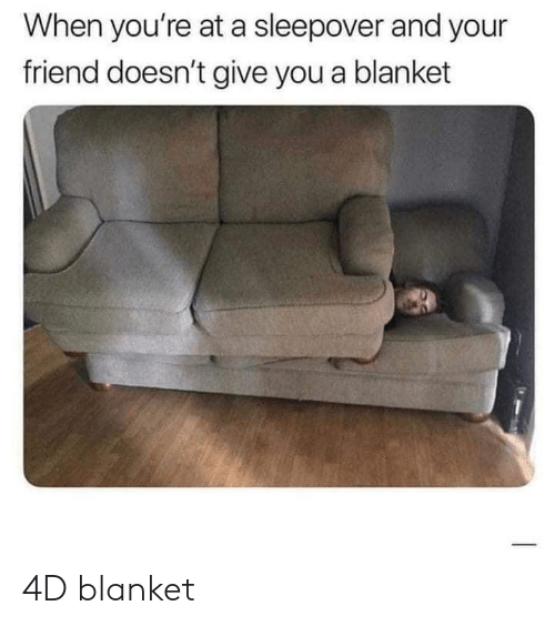 Sleepover: When you're at a sleepover and your  friend doesn't give you a blanket 4D blanket