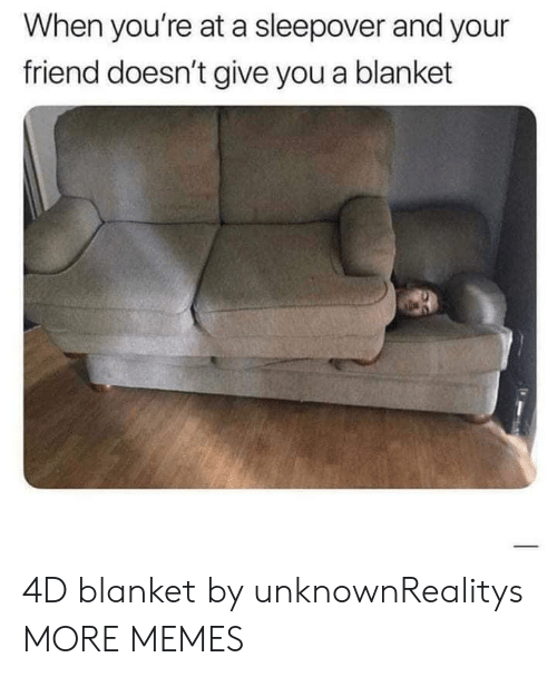 Sleepover: When you're at a sleepover and your  friend doesn't give you a blanket 4D blanket by unknownRealitys MORE MEMES