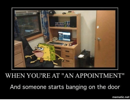 "bang on the door: WHEN YOU'RE AT ""AN APPOINTMENT""  And someone starts banging on the door  mematic net"