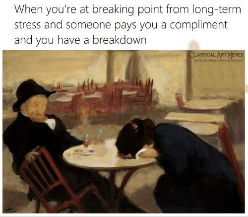 Facebook, Memes, and facebook.com: When you're at breaking point from long-term  stress and someone pays you a compliment  and you have a breakdown  CLASSICAL ART MEMES  facebook.com/classicalartmemes