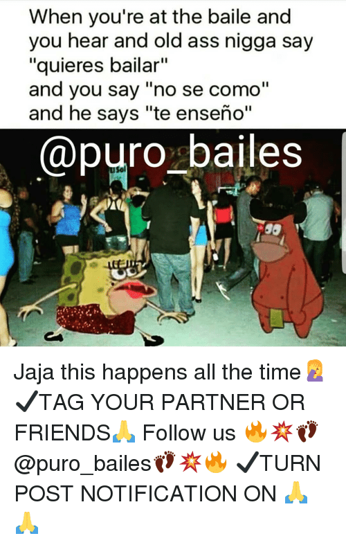 """Ass, Friends, and Memes: When you're at the baile and  you hear and old ass nigga say  """"quieres bailar""""  and you say """"no se como""""  and he says """"te enseño""""  @puro bailes  Sol Jaja this happens all the time🤦♀️ ✔TAG YOUR PARTNER OR FRIENDS🙏 Follow us 🔥💥👣@puro_bailes👣💥🔥 ✔TURN POST NOTIFICATION ON 🙏🙏"""