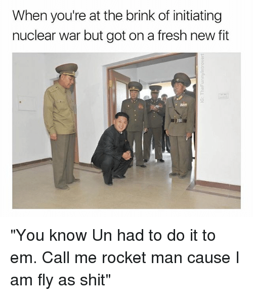 """Fresh, Shit, and Dank Memes: When you're at the brink of initiating  nuclear war but got on a fresh new fit """"You know Un had to do it to em. Call me rocket man cause I am fly as shit"""""""