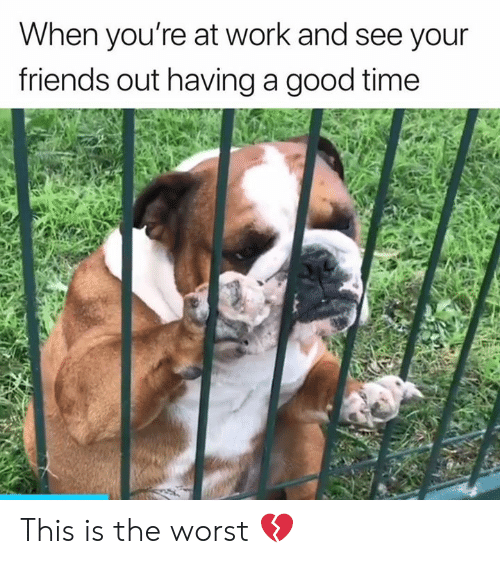 Friends, The Worst, and Work: When you're at work and see your  friends out having a good time This is the worst 💔