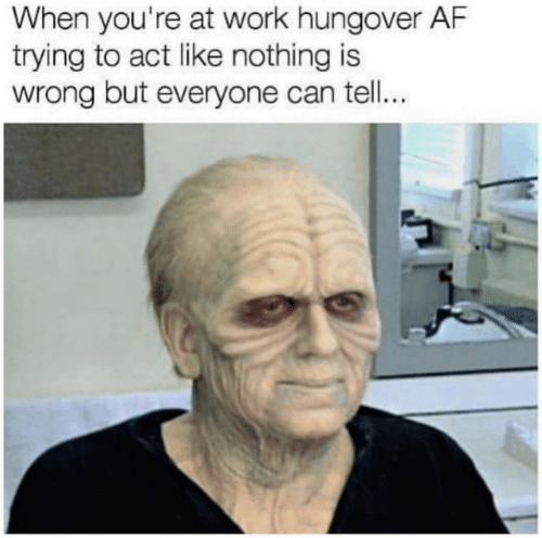 Af, Work, and Act: When you're at work hungover AF  trying to act like nothing is  wrong but everyone can tell...