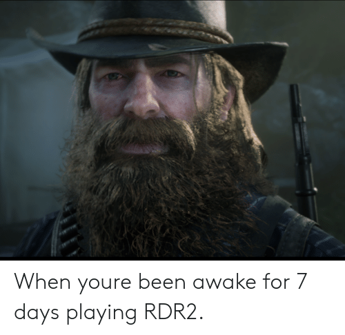 Rdr2: When youre been awake for 7 days playing RDR2.