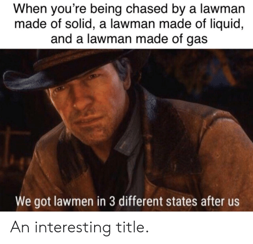 Being Chased: When you're being chased by a lawman  made of solid, a lawman made of liquid,  and a lawman made of gas  We got lawmen in 3 different states after us An interesting title.