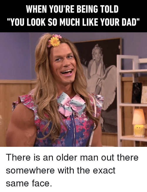 """Dad, Dank, and 🤖: WHEN YOU'RE BEING TOLD  """"YOU LOOK SO MUCH LIKE YOUR DAD"""" There is an older man out there somewhere with the exact same face."""