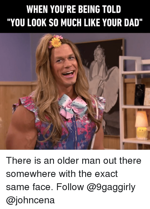 """Johncena: WHEN YOU'RE BEING TOLD  """"YOU LOOK SO MUCH LIKE YOUR DAD"""" There is an older man out there somewhere with the exact same face. Follow @9gaggirly @johncena"""