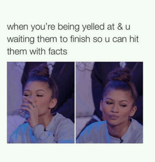 Facts, Waiting..., and Can: when you're being yelled at & u  waiting them to finish so u can hit  them with facts