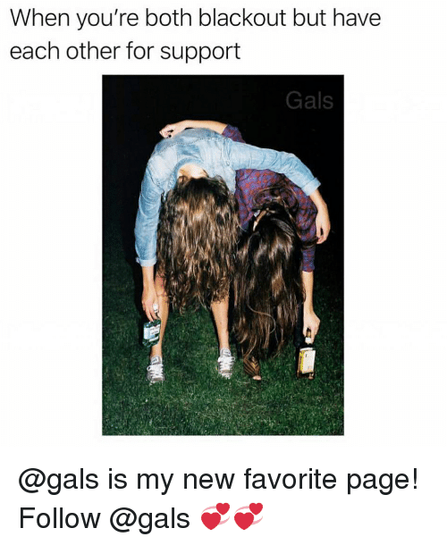 Girl Memes, Page, and Blackout: When you're both blackout but have  each other for support  Gals @gals is my new favorite page! Follow @gals 💞💞