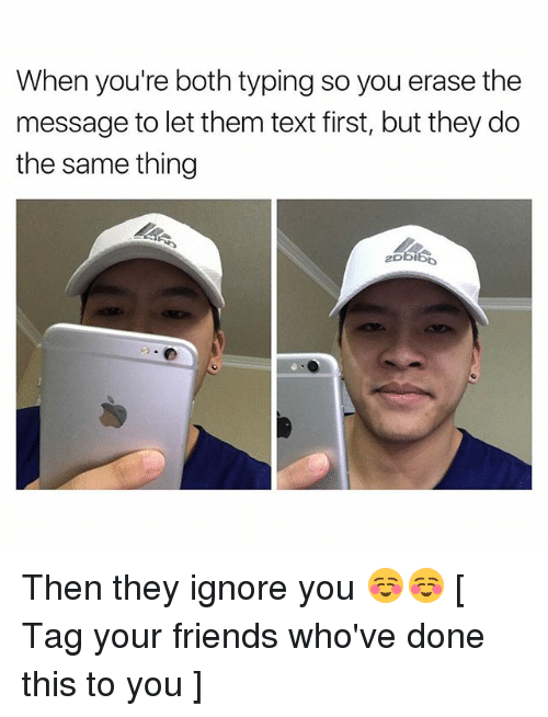 Friends, Memes, and Text: When you're both typing so you erase the  message to let them text first, but they do  the same thing Then they ignore you ☺️☺️ [ Tag your friends who've done this to you ]