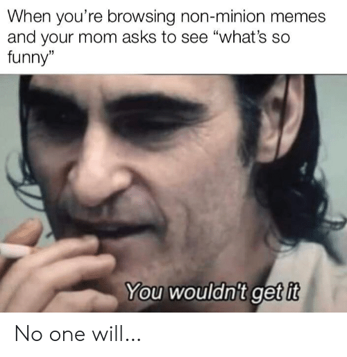 """Browsing: When you're browsing non-minion memes  and your mom asks to see """"what's so  funny""""  You wouldn't get it No one will…"""