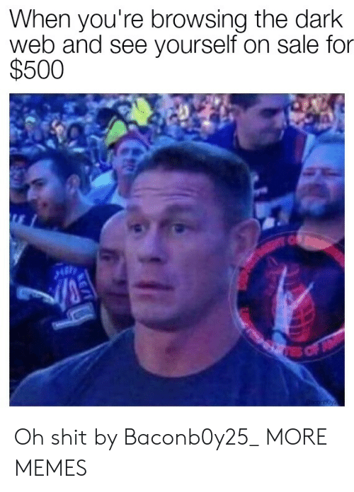 Browsing: When you're browsing the dark  web and see yourself on sale for  $500  C  EC  res of  aconboyz Oh shit by Baconb0y25_ MORE MEMES