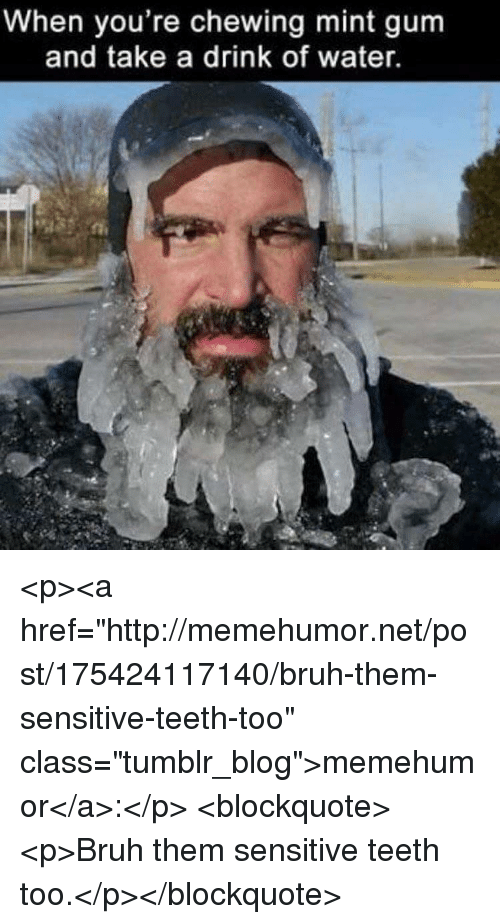 "Bruh, Tumblr, and Blog: When you're chewing mint gum  and take a drink of water. <p><a href=""http://memehumor.net/post/175424117140/bruh-them-sensitive-teeth-too"" class=""tumblr_blog"">memehumor</a>:</p>  <blockquote><p>Bruh them sensitive teeth too.</p></blockquote>"
